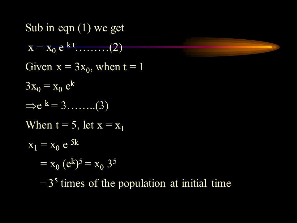 Sub in eqn (1) we get x = x0 e k t………(2) Given x = 3x0, when t = 1. 3x0 = x0 ek. e k = 3……..(3)