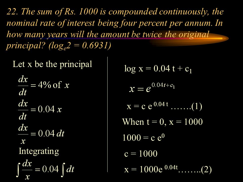 22. The sum of Rs. 1000 is compounded continuously, the nominal rate of interest being four percent per annum. In how many years will the amount be twice the original principal (loge2 = 0.6931)