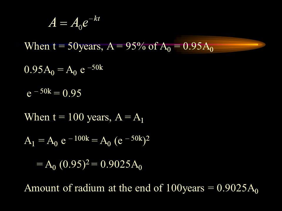 When t = 50years, A = 95% of A0 = 0.95A0 0.95A0 = A0 e –50k. e – 50k = 0.95. When t = 100 years, A = A1.