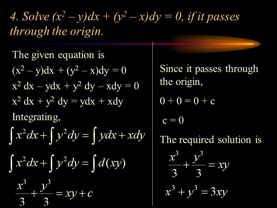 4. Solve (x2 – y)dx + (y2 – x)dy = 0, if it passes through the origin.