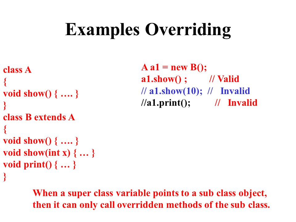 Examples Overriding A a1 = new B(); class A a1.show() ; // Valid {
