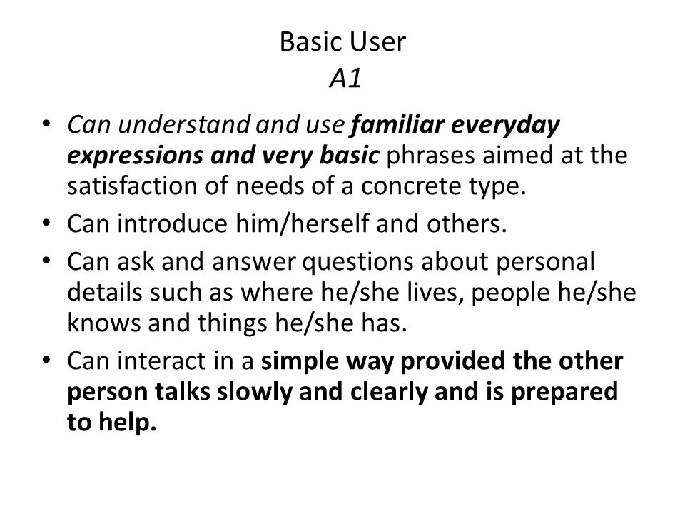 Basic User A1 Can understand and use familiar everyday expressions and very basic phrases aimed at the satisfaction of needs of a concrete type.