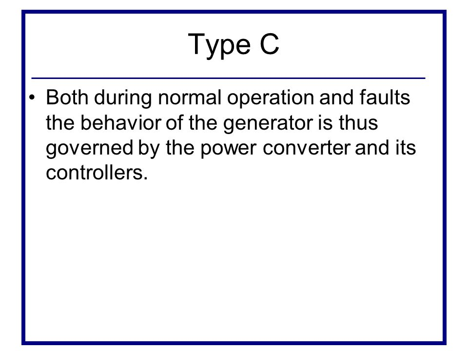 Type C Both during normal operation and faults the behavior of the generator is thus governed by the power converter and its controllers.