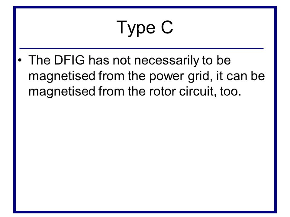 Type C The DFIG has not necessarily to be magnetised from the power grid, it can be magnetised from the rotor circuit, too.