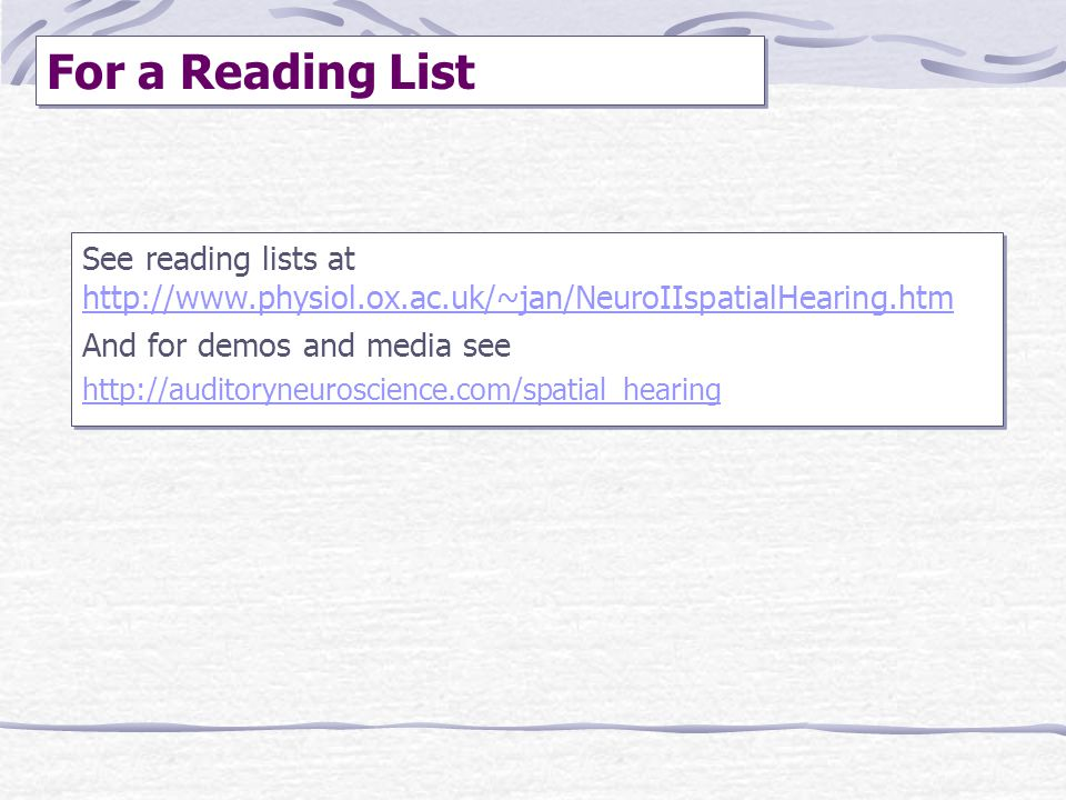 For a Reading List See reading lists at http://www.physiol.ox.ac.uk/~jan/NeuroIIspatialHearing.htm.