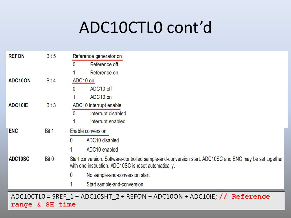 ADC10CTL0 cont'd ADC10CTL0 = SREF_1 + ADC10SHT_2 + REFON + ADC10ON + ADC10IE; // Reference range & SH time.