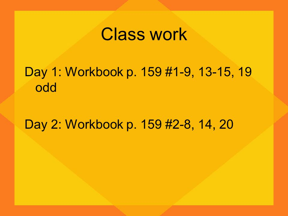 Class work Day 1: Workbook p. 159 #1-9, 13-15, 19 odd