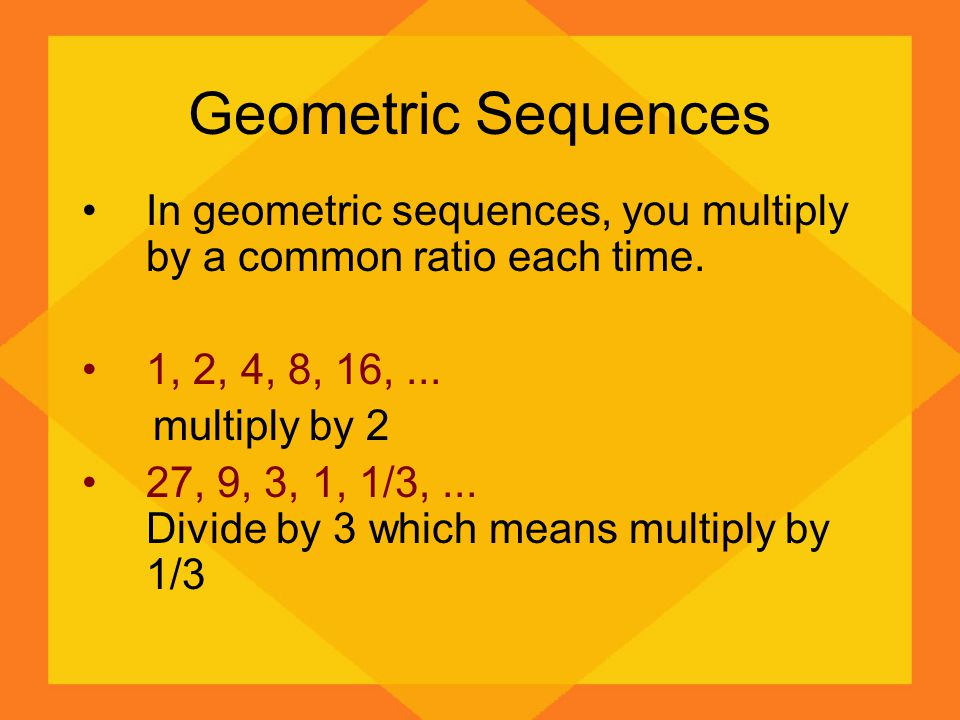 Geometric Sequences In geometric sequences, you multiply by a common ratio each time. 1, 2, 4, 8, 16, ...