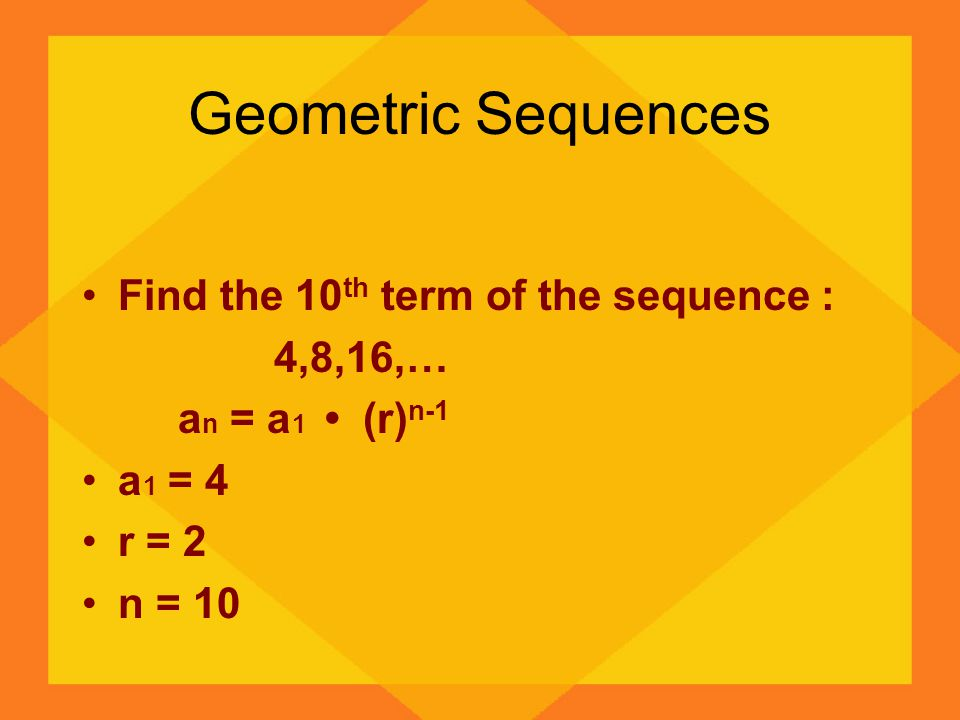 Geometric Sequences Find the 10th term of the sequence : 4,8,16,…
