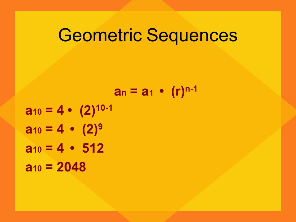 Geometric Sequences an = a1 • (r)n-1 a10 = 4 • (2)10-1 a10 = 4 • (2)9