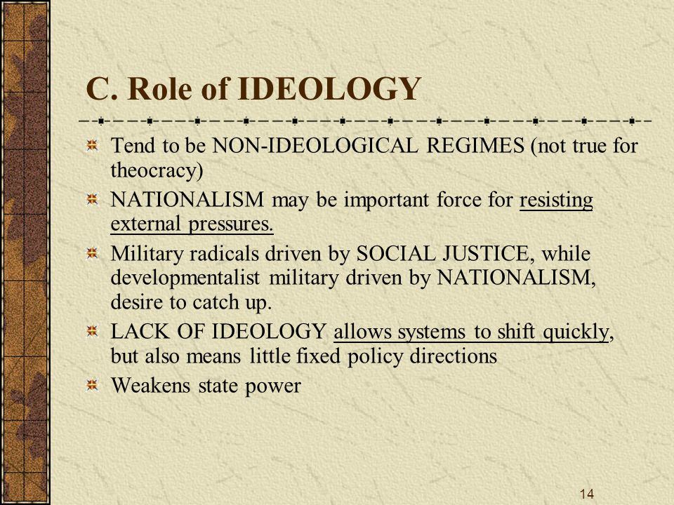 C. Role of IDEOLOGY Tend to be NON‑IDEOLOGICAL REGIMES (not true for theocracy) NATIONALISM may be important force for resisting external pressures.