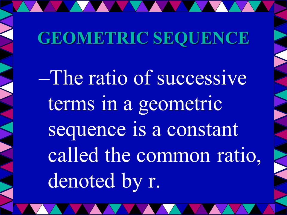 GEOMETRIC SEQUENCE The ratio of successive terms in a geometric sequence is a constant called the common ratio, denoted by r.