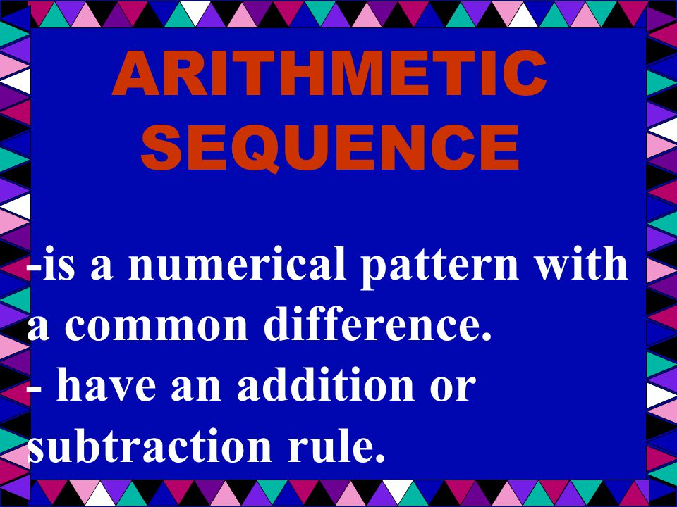 ARITHMETIC SEQUENCE -is a numerical pattern with a common difference.