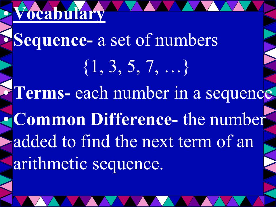 Vocabulary Sequence- a set of numbers. {1, 3, 5, 7, …} Terms- each number in a sequence.