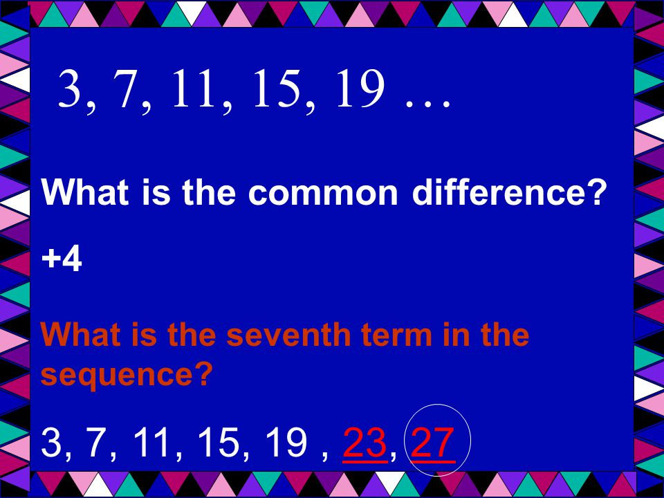 3, 7, 11, 15, 19 … What is the common difference. +4.