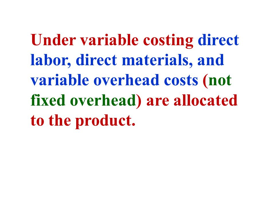 Under variable costing direct labor, direct materials, and variable overhead costs (not fixed overhead) are allocated to the product.