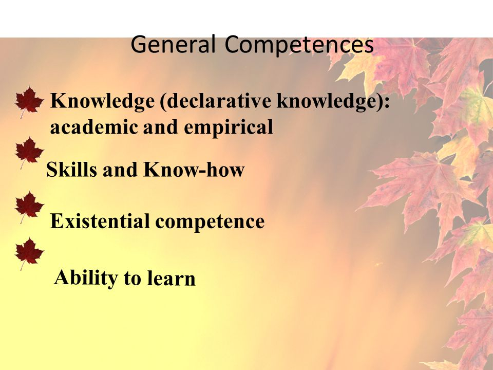 General Competences Knowledge (declarative knowledge): academic and empirical. Skills and Know-how.