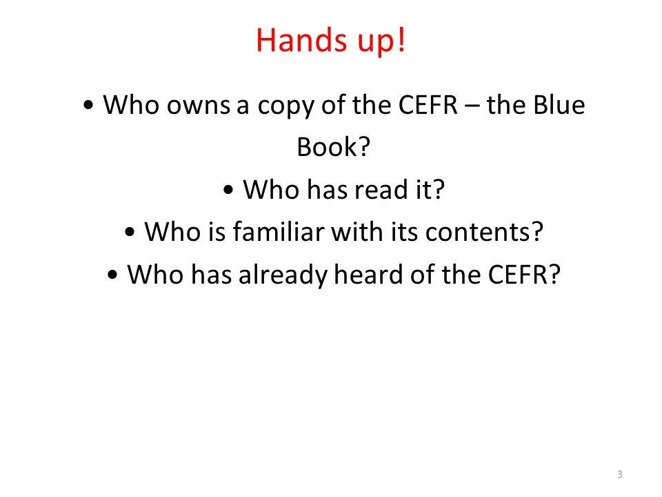 Hands up! • Who owns a copy of the CEFR – the Blue Book