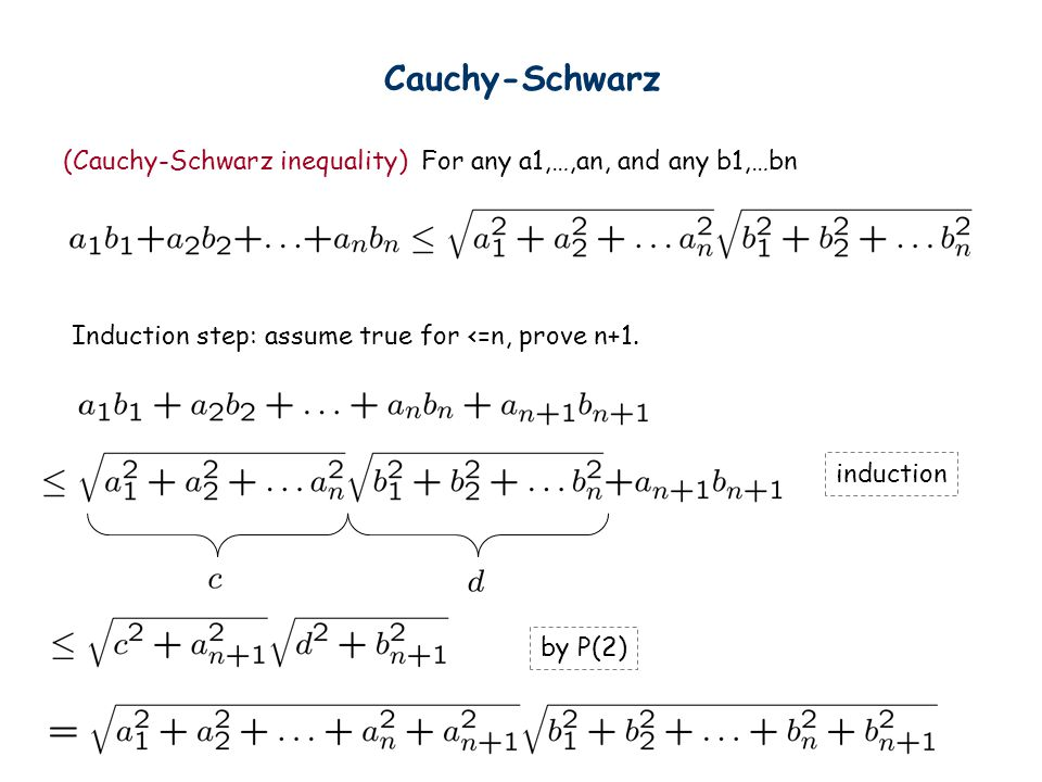 Cauchy-Schwarz (Cauchy-Schwarz inequality) For any a1,…,an, and any b1,…bn. Induction step: assume true for <=n, prove n+1.