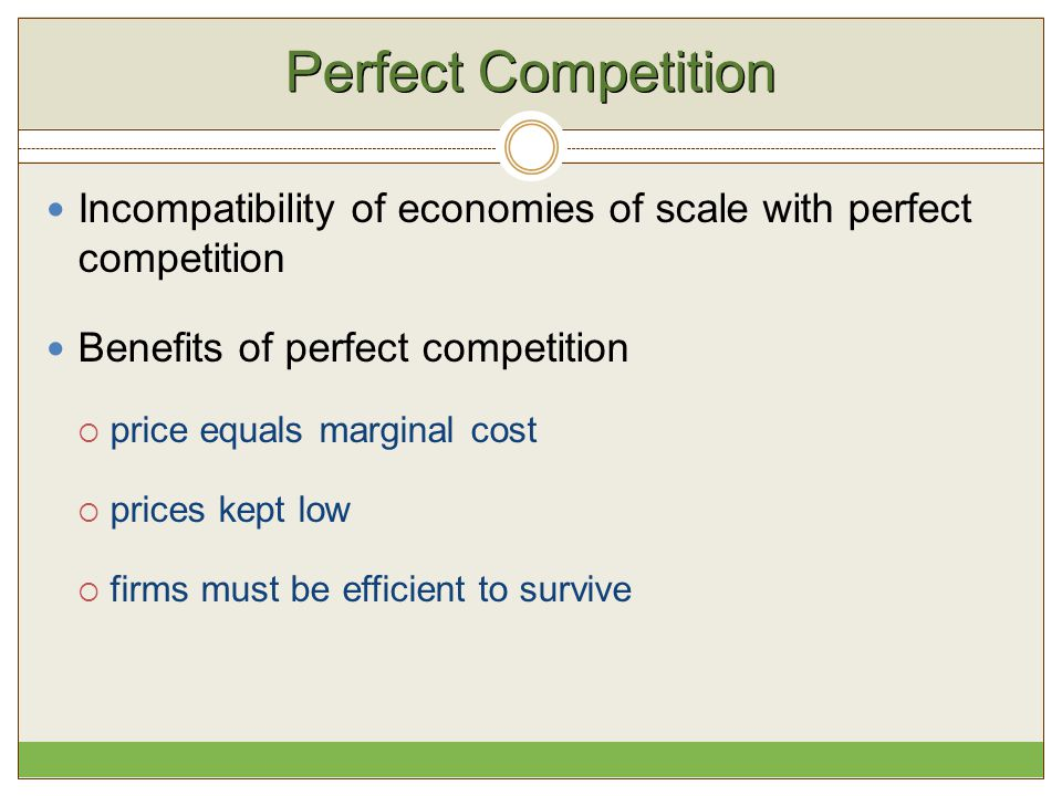 Perfect Competition Incompatibility of economies of scale with perfect competition. Benefits of perfect competition.
