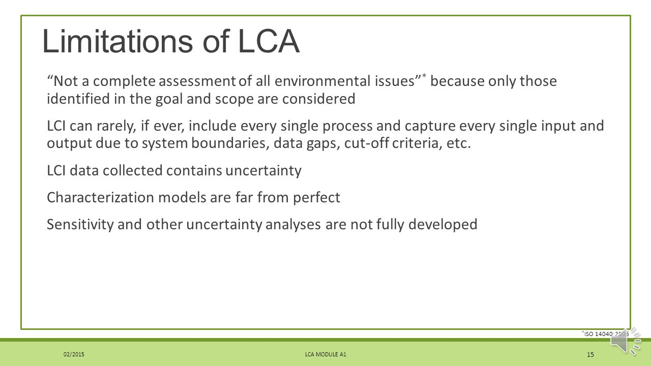 Limitations of LCA Not a complete assessment of all environmental issues * because only those identified in the goal and scope are considered.