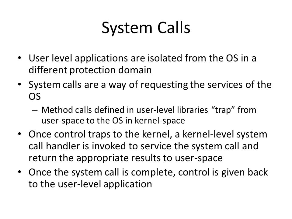 System Calls User level applications are isolated from the OS in a different protection domain.