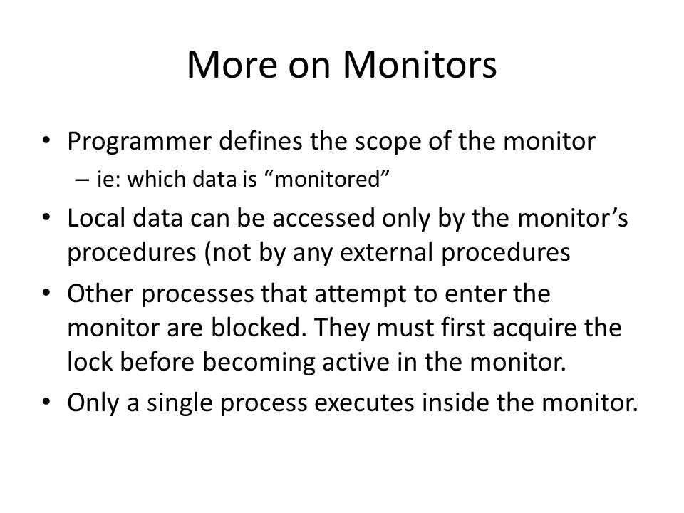 More on Monitors Programmer defines the scope of the monitor