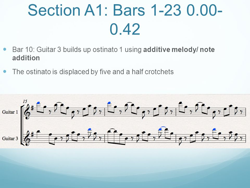 Section A1: Bars 1-23 0.00-0.42 Bar 10: Guitar 3 builds up ostinato 1 using additive melody/ note addition.