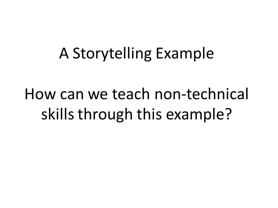 A Storytelling Example How can we teach non-technical skills through this example