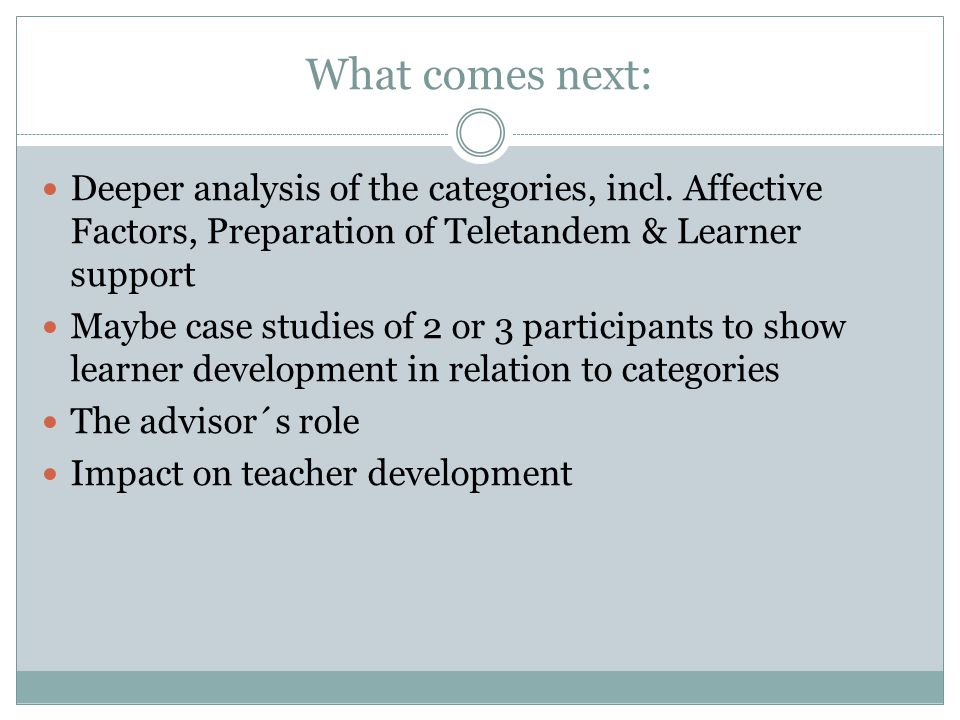 What comes next: Deeper analysis of the categories, incl. Affective Factors, Preparation of Teletandem & Learner support.