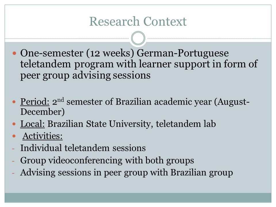 Research Context One-semester (12 weeks) German-Portuguese teletandem program with learner support in form of peer group advising sessions.