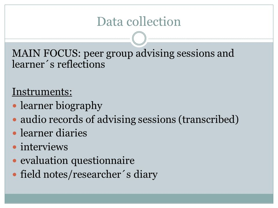Data collection MAIN FOCUS: peer group advising sessions and learner´s reflections. Instruments: learner biography.