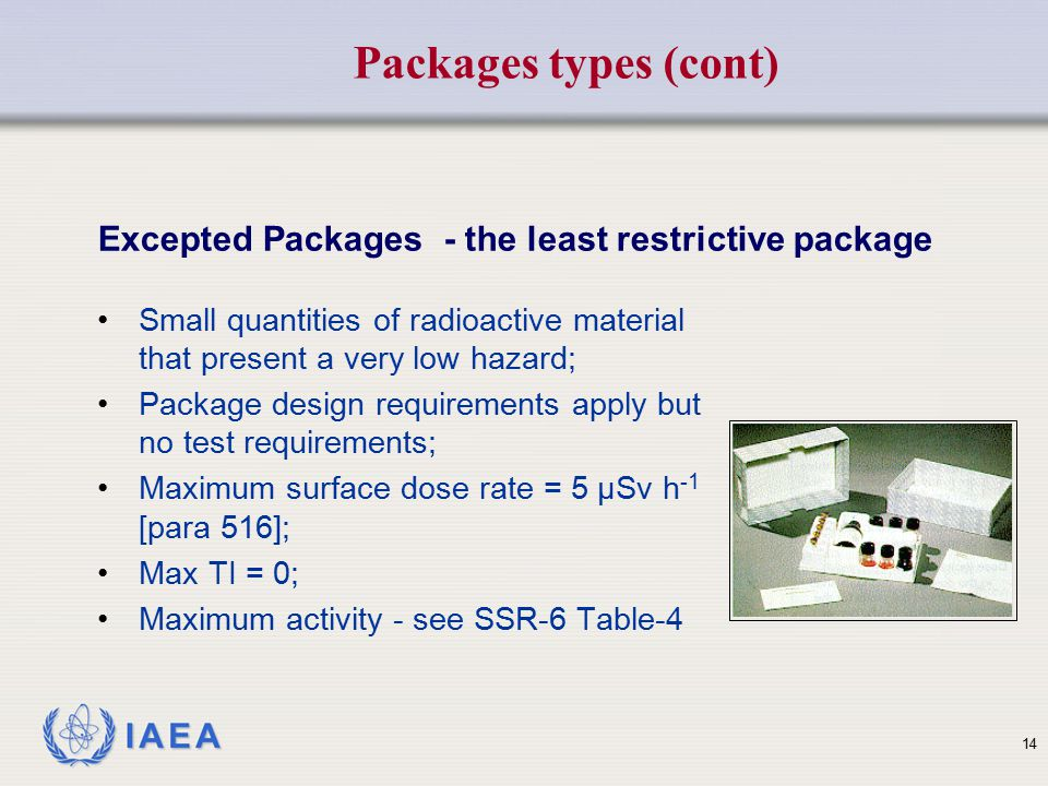 Packages types (cont) Excepted Packages - the least restrictive package. Small quantities of radioactive material that present a very low hazard;