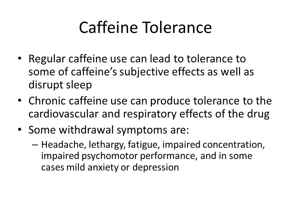 Caffeine Tolerance Regular caffeine use can lead to tolerance to some of caffeine's subjective effects as well as disrupt sleep.