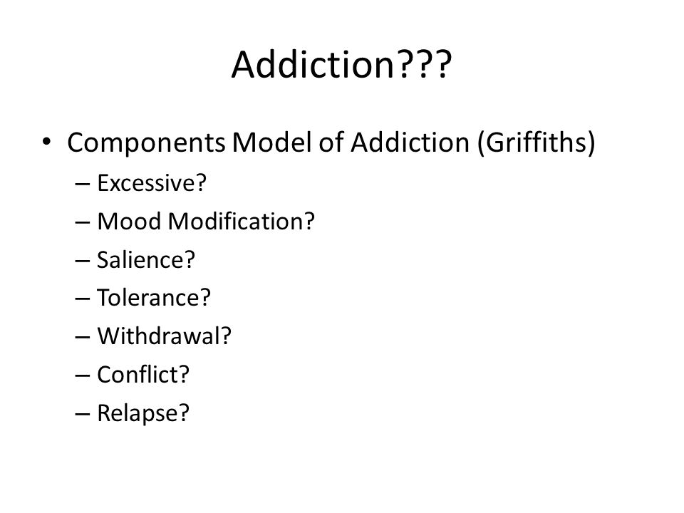 Addiction Components Model of Addiction (Griffiths) Excessive