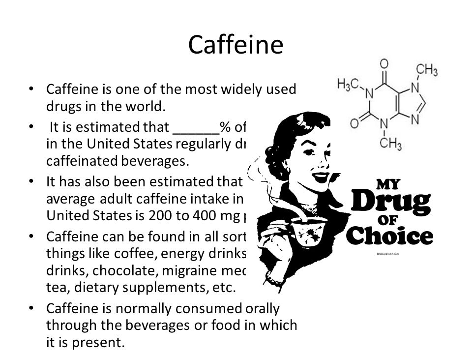 Caffeine Caffeine is one of the most widely used drugs in the world.