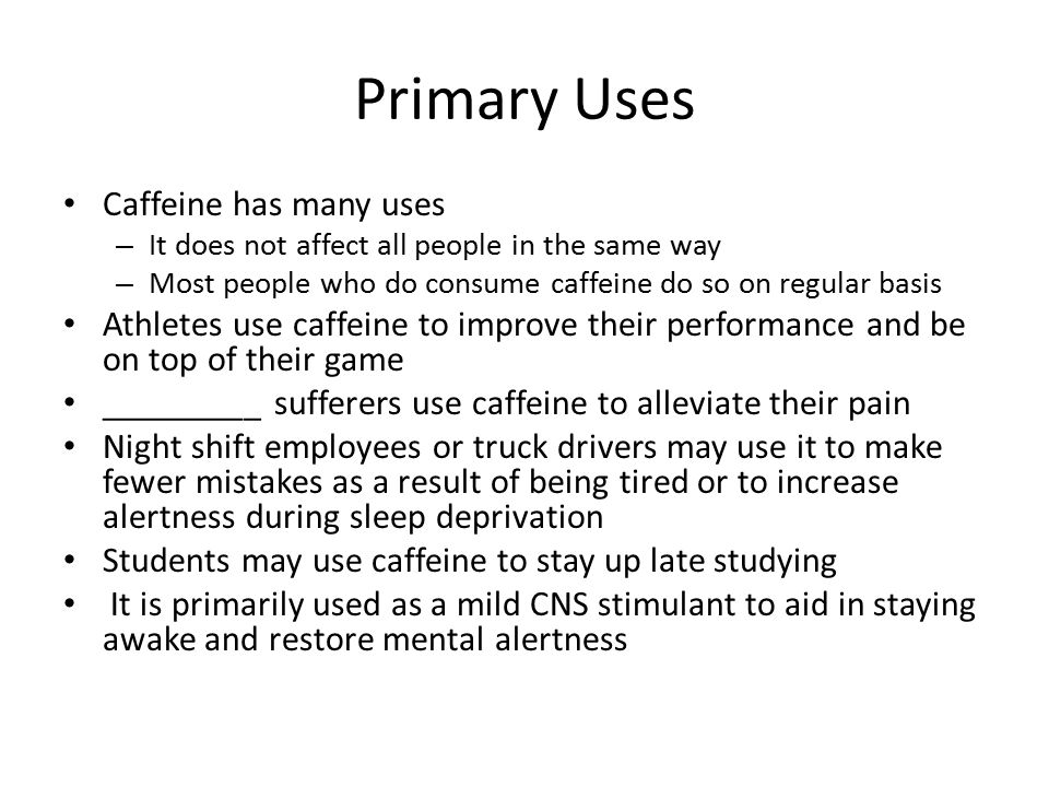 Primary Uses Caffeine has many uses