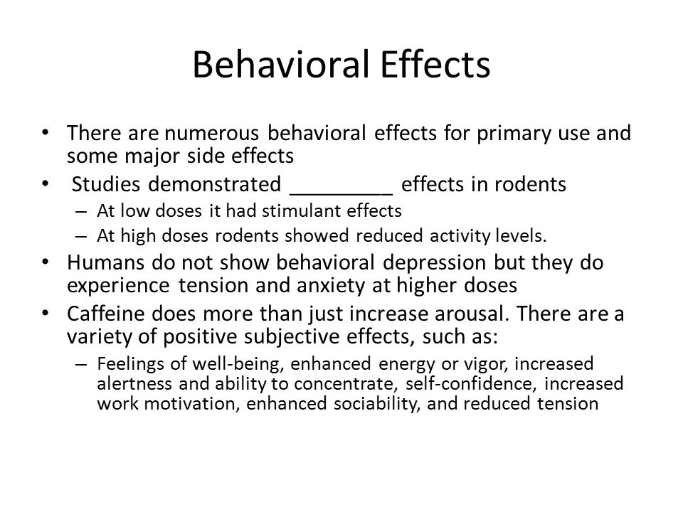 Behavioral Effects There are numerous behavioral effects for primary use and some major side effects.