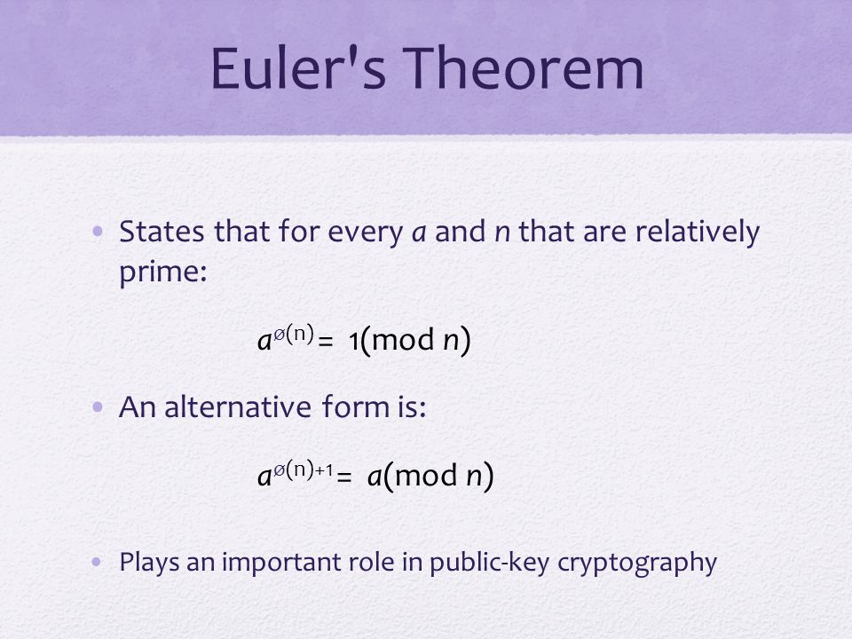 Euler s Theorem States that for every a and n that are relatively prime: aø(n) = 1(mod n) An alternative form is: