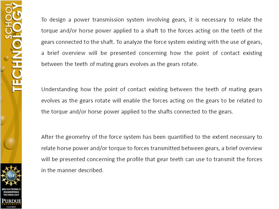 To design a power transmission system involving gears, it is necessary to relate the torque and/or horse power applied to a shaft to the forces acting on the teeth of the gears connected to the shaft. To analyze the force system existing with the use of gears, a brief overview will be presented concerning how the point of contact existing between the teeth of mating gears evolves as the gears rotate.