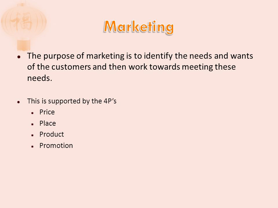 Marketing The purpose of marketing is to identify the needs and wants of the customers and then work towards meeting these needs.
