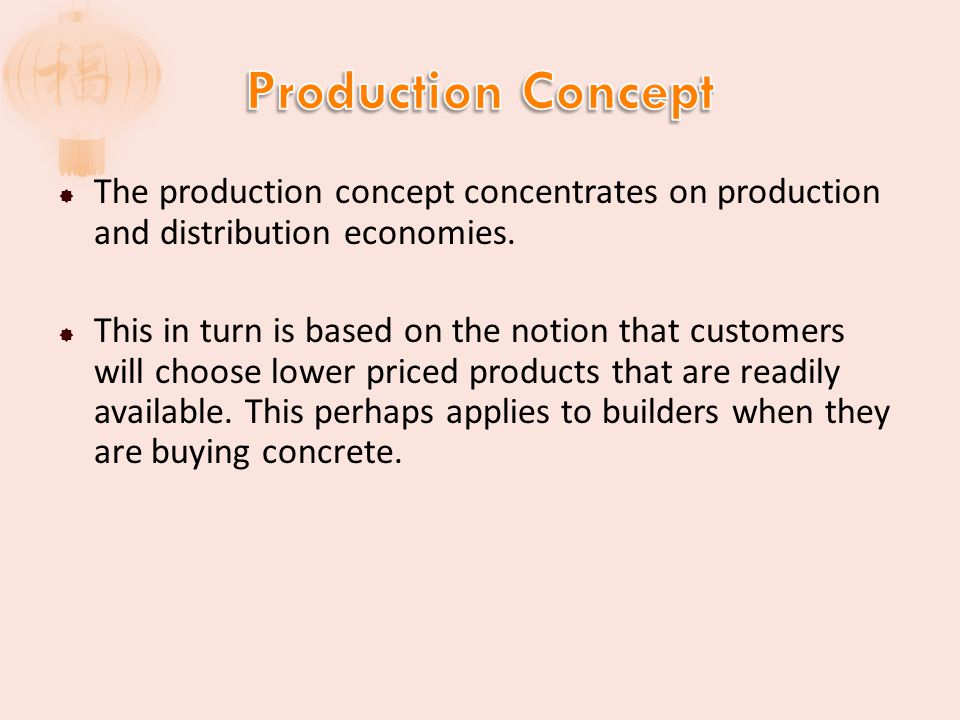 Production Concept The production concept concentrates on production and distribution economies.
