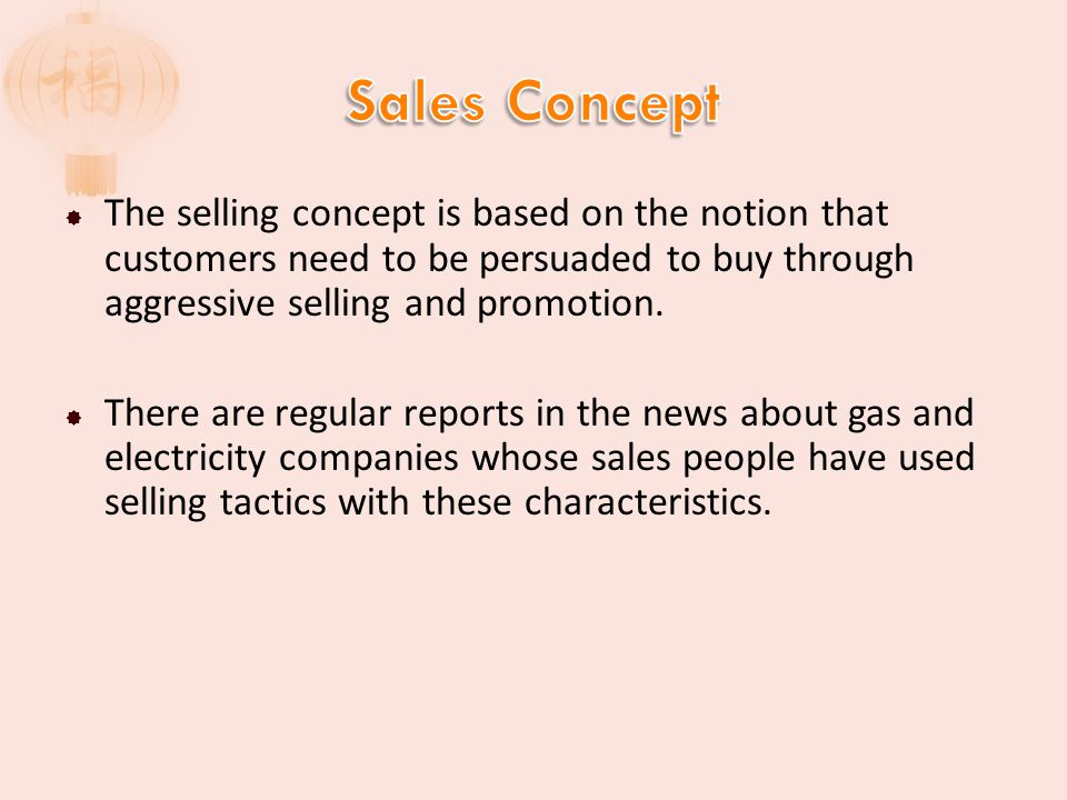 Sales Concept The selling concept is based on the notion that customers need to be persuaded to buy through aggressive selling and promotion.