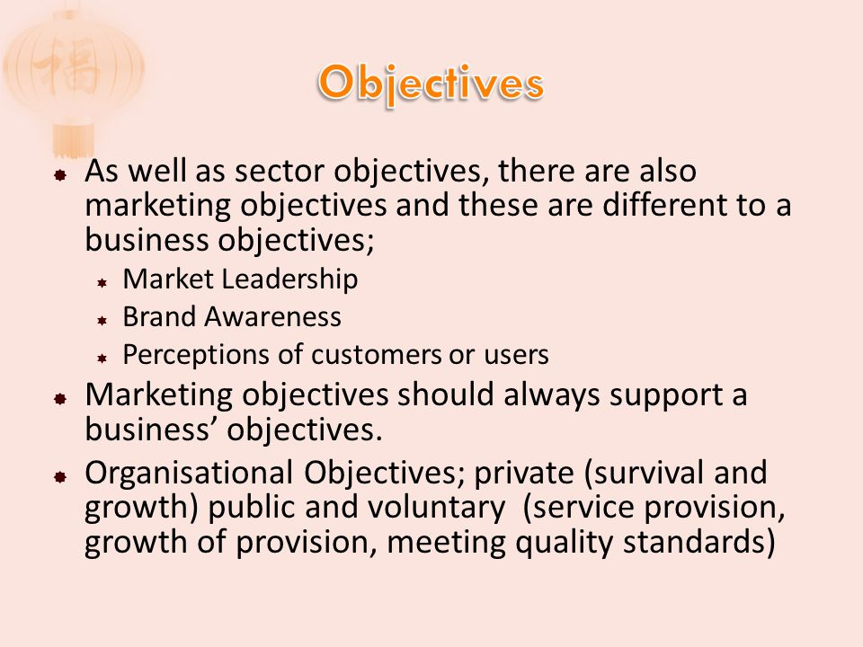 Objectives As well as sector objectives, there are also marketing objectives and these are different to a business objectives;