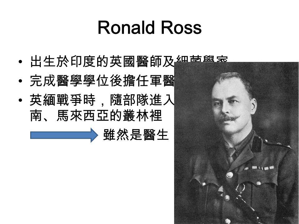 Ronald Ross 出生於印度的英國醫師及細菌學家 完成醫學學位後擔任軍醫 英緬戰爭時,隨部隊進入緬甸、寮國、越南、馬來西亞的叢林裡