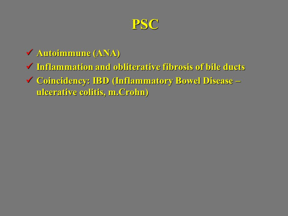 PSC Autoimmune (ANA) Inflammation and obliterative fibrosis of bile ducts.