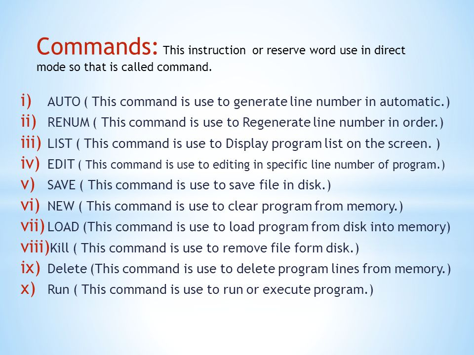 Commands: This instruction or reserve word use in direct mode so that is called command.