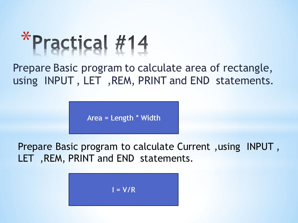 Practical #14 Prepare Basic program to calculate area of rectangle, using INPUT , LET ,REM, PRINT and END statements.