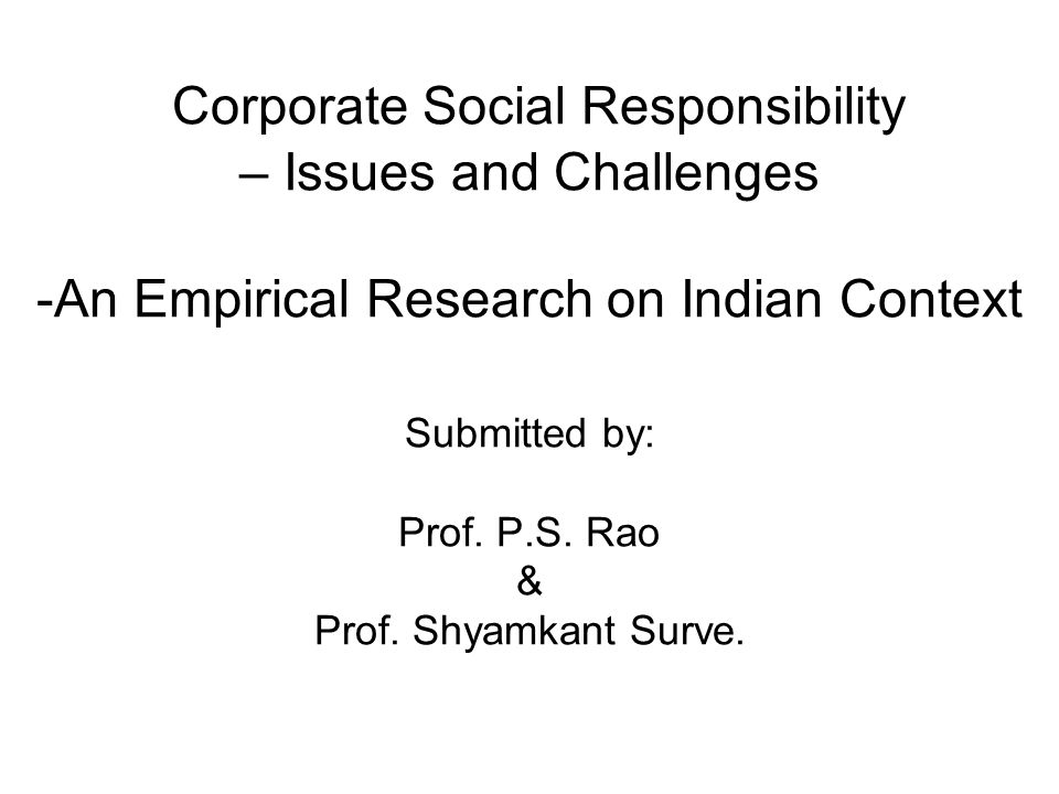 Corporate Social Responsibility – Issues and Challenges -An Empirical Research on Indian Context Submitted by: Prof.