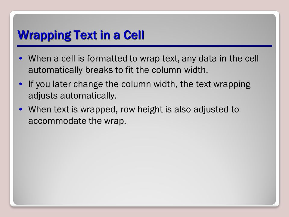 Wrapping Text in a Cell When a cell is formatted to wrap text, any data in the cell automatically breaks to fit the column width.